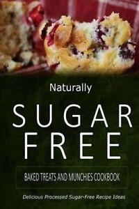 Naturally Sugar-Free - Baked Treats Munchies Cookbook Delici by Naturally Sugar-