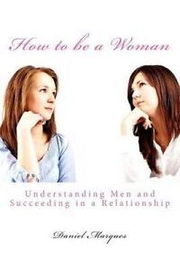 How Be Woman: Understanding Men Succeeding in Relation by Marques, Daniel