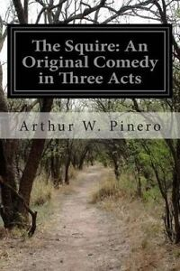 The-Squire-An-Original-Comedy-in-Three-Acts-By-Pinero-Arthur-W-9781502391179