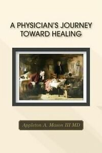 A Physician's Journey Toward Healing by Mason III, M. D. Appleton a. -Paperback