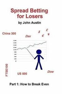 Spread Betting for Losers: Part 1: How to Break Even by Austin, Dr John
