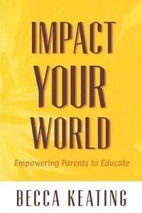 Impact Your World: Empowering Parents to Educate by Keating, Becca -Paperback