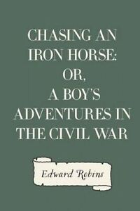 Chasing an Iron Horse: Or, a Boy's Adventures in the Civil War by Robins, Edward