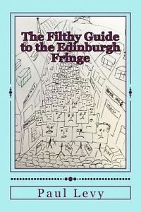 The Filthy Guide to the Edinburgh Fringe: A Helpful Journey Throu by Levy, Paul