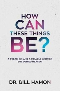 How Can These Things Be?: A Preacher and a Miracle Worker But Den by Hamon, Bill