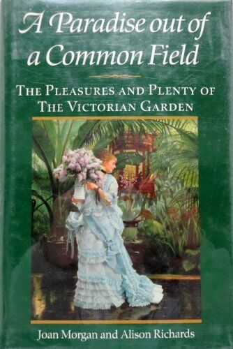 Paradise Out of a Common Field: The Pleasures and Plenty of the Victorian Gard,