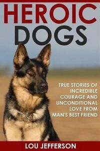 Heroic Dogs True Stories Incredible Courage Unconditional by Jefferson Lou