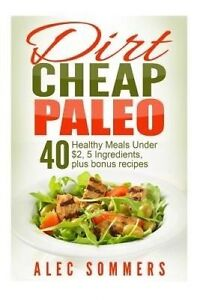 Dirt Cheap Paleo 40 Meals Under $2 Each Only Five Ingredien by Sommers Alec