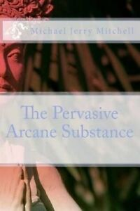 NEW The Pervasive Arcane Substance by Michael Jerry Mitchell