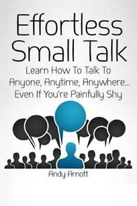 Effortless Small Talk: Learn How to Talk to Anyone, Anytime, Anywhere... Even If