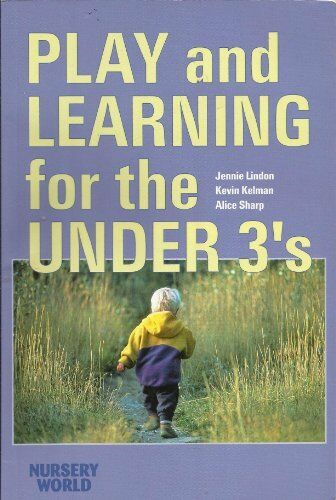 Play and Learning for the Under 3's,Jennie Lindon,Kevin Kelman,Alice Sharp