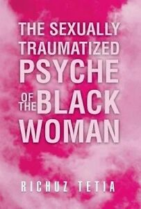 NEW The Sexually Traumatized Psyche of the Black Woman by Richuz Tetia