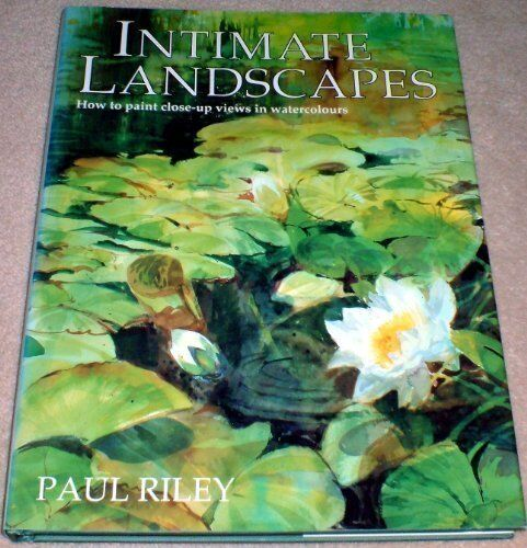 Intimate Landscapes How To Paint Close Up Views In Watercolours,Paul Riley