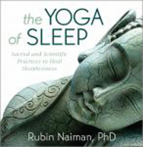 The Yoga of Sleep: Sacred and Scientific Practices to Heal Sleeplessness Naiman, 1