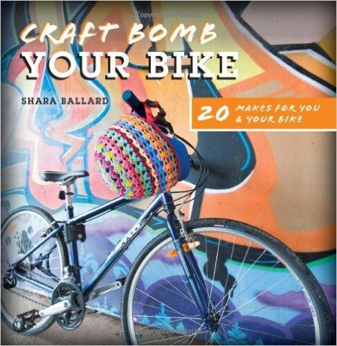 Craft Bomb Your Bike: 20 Makes for you and your bike - Ballard, Shara