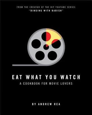 Eat What You Watch  A Cookbook For Movie Lovers By Andrew Rea  New
