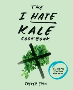 The I Hate Kale Cookbook, Tucker Shaw