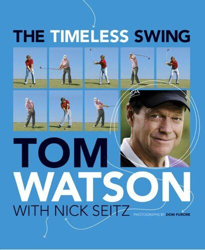 The Timeless Swing: Learn at any age from his lessons of a lifetime,Tom Watson,