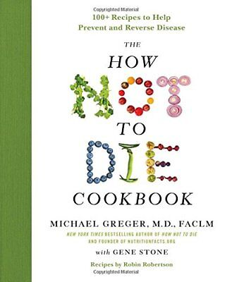 The How Not to Die Cookbook : 100+ Recipes to Help Prevent and Reverse Disease b