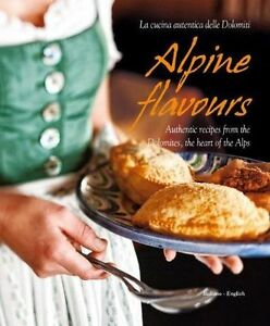 Alpine Flavours: Authentic Recipes from the Dolomites, the Heart of the Alps, Fr