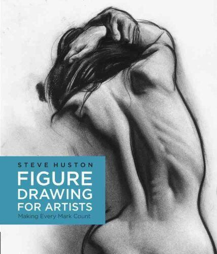 Figure Drawing for Artists Making Every Mark Count by Steve Huston 9781631590658