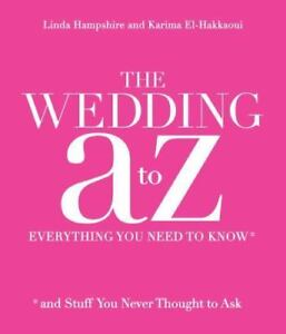 Your Wedding A to Z : Everything You Need to Know ... and Stuff You Never...