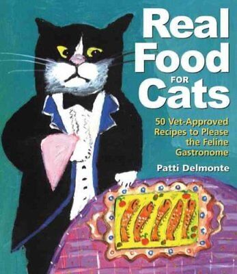 Real Food for Cats : 50 Vet-Approved Recipes to Please the Feline Gastronome...