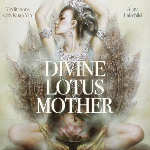 NEW Divine Lotus Mother CD: Meditations with Kuan Yin by Alana Fairchild