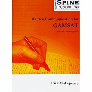 Written Communication for GAMSAT - a Step by Step Approach by Eira Makepeace PB
