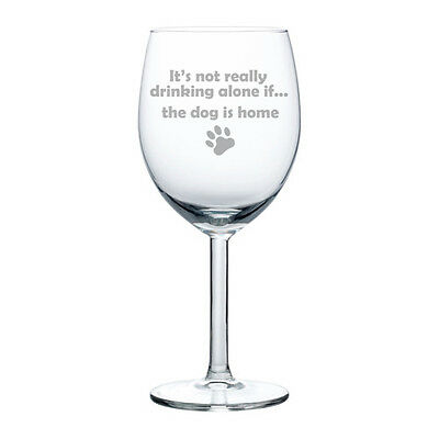 Wine Glass Goblet White or Red Wine 10oz Funny Not Drinking Alone Dog Is Home