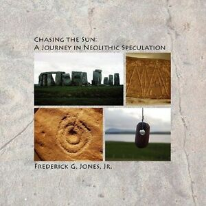 Chasing the Sun: A Journey in Neolithic Speculation by Frederick G. Jones, Jr.