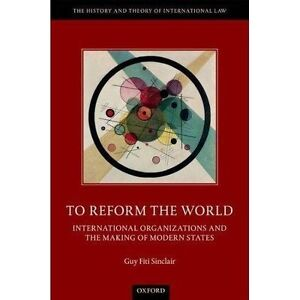 To Reform the World International Organizations and the Making of Modern - Norwich, United Kingdom - To Reform the World International Organizations and the Making of Modern - Norwich, United Kingdom