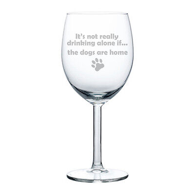 Wine Glass 10 oz Funny It's Not Really Drinking Alone If The DOGS are Home