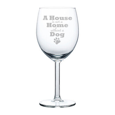 Wine Glass Goblet White or Red Wine 10 oz A House Is Not A Home Without A Dog