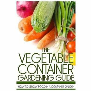 New The Vegetable Container Gardening Guide How To Grow Food In A Container Gar