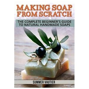 NEW Making Soap from Scratch: The Complete Beginner's Guide to Natural Handmade