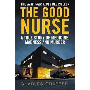 The Good Nurse: A True Story of Medicine, Madness and Murder, Graeber, Charles  
