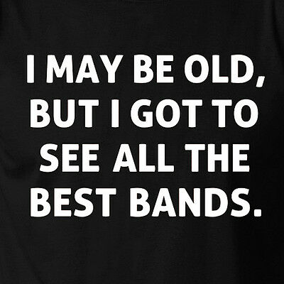I MAY BE OLD BUT I GOT TO SEE ALL THE BEST BANDS music rock concert