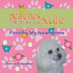 Peaches the Private Eye Poodle: Finding My New Home by Hamilton, Patricia D.