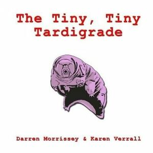 NEW The Tiny, Tiny Tardigrade by Mr Darren N Morrissey