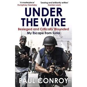 Under the Wire Beseiged and Critically Wounded, Escape from Syria by Paul Conroy