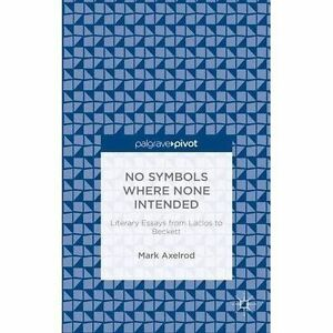 No Symbols Where None Intended: Literary Essays from Laclos to Beckett, Axelrod,
