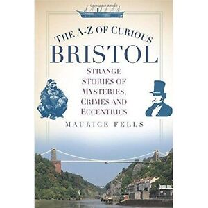 The A-Z of Curious Bristol: Strange Stories of Mysteries, Crimes and Eccentrics
