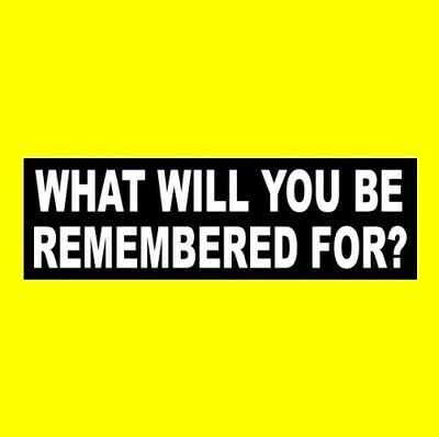 """WHAT WILL YOU BE REMEMBERED FOR?"" motivational BUMPER STICKER inspirational"