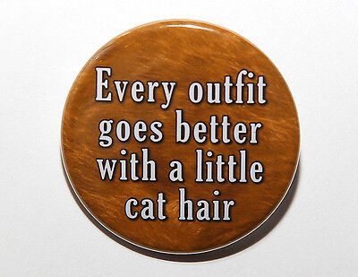 EVERY OUTFIT GOES BETTER WITH A LITTLE CAT HAIR - Button Pinback Badge 1.5