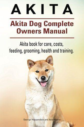 Akita. Akita Dog Complete Owners Manual. Akita book for care, (PB) 1910941131