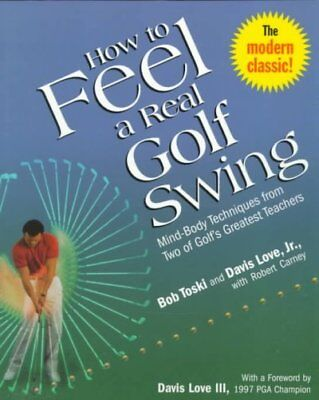 How to Feel a Real Golf Swing : Mind-Body Techniques from Two of Golf's Great...