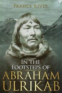 IN THE FOOTSTEPS OF ABRAHAM ULRIKAB BY FRANCE RIVET INUIT STORY