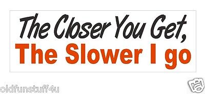 - Closer you get the Slower I go Bumper Sticker or Helmet Sticker D378 Tailgate