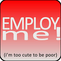 Seriously!  Employ Me!